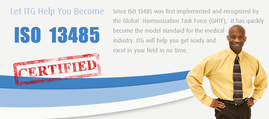 Let ITG Help You Become ISO 13485 Certified. Since ISO 13485 was first implemented and recognized by the Global Harmonization Task Force (GHTF), it has quickly become the model standard for the medical industry. ITG will help you get ready and excel in your field in no time.