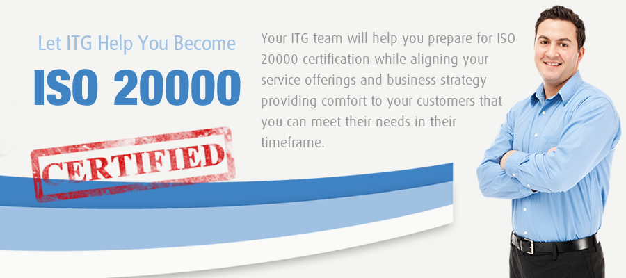 Let ITG Help You Become ISO 20000 Certified. Your ITG team will help you prepare for ISO 20000 certification while aligning your service offering and business strategy providing comfort to your customers that you can meet their needs in their timeframe.